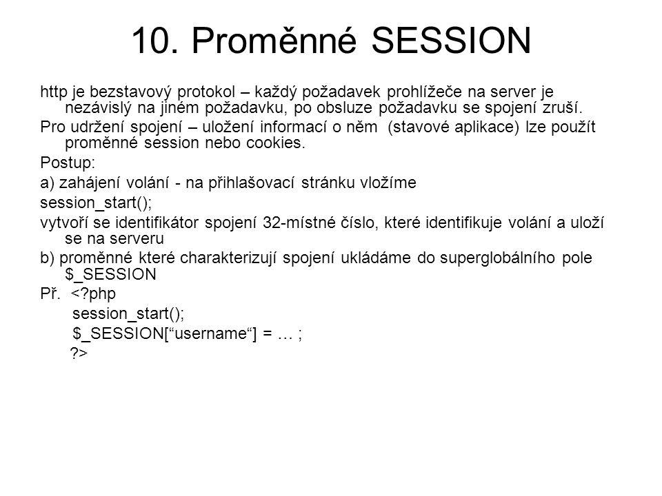 10. Proměnné SESSION http je bezstavový protokol – každý požadavek prohlížeče na server je nezávislý na jiném požadavku, po obsluze požadavku se spoje