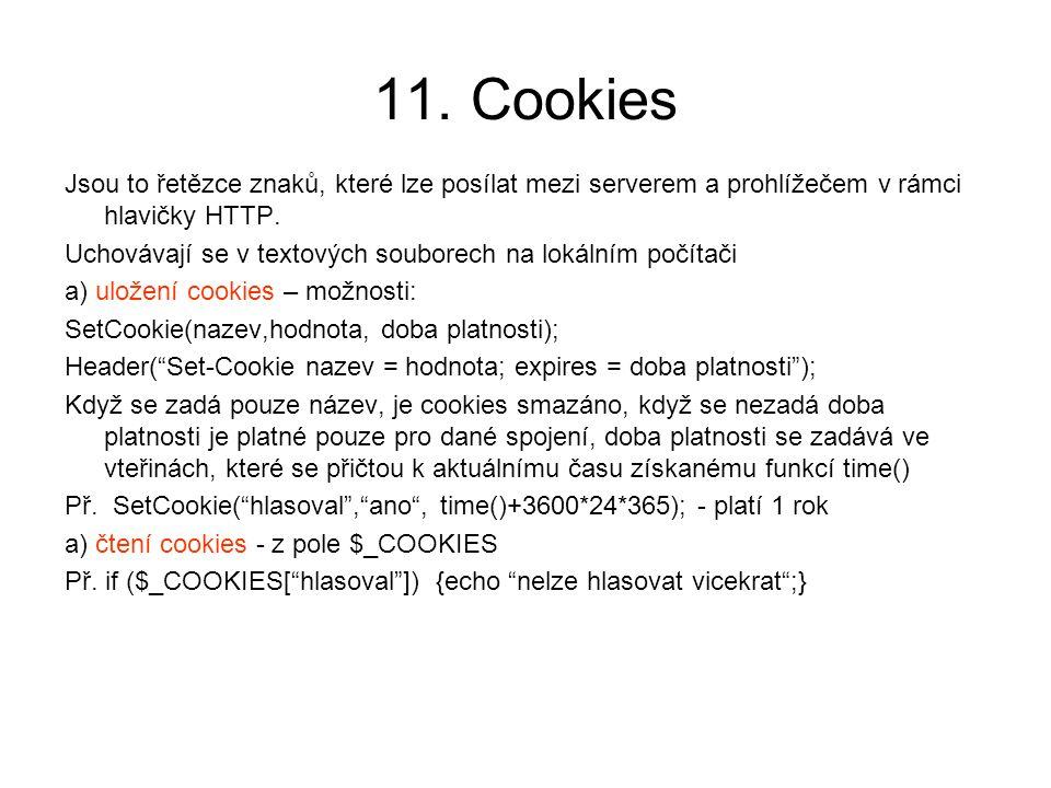 11. Cookies Jsou to řetězce znaků, které lze posílat mezi serverem a prohlížečem v rámci hlavičky HTTP. Uchovávají se v textových souborech na lokální