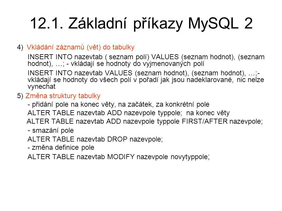 12.1. Základní příkazy MySQL 2 4) Vkládání záznamů (vět) do tabulky INSERT INTO nazevtab ( seznam polí) VALUES (seznam hodnot), (seznam hodnot), …; -
