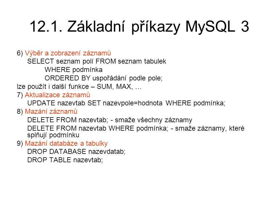 12.1. Základní příkazy MySQL 3 6) Výběr a zobrazení záznamů SELECT seznam polí FROM seznam tabulek WHERE podmínka ORDERED BY uspořádání podle pole; lz