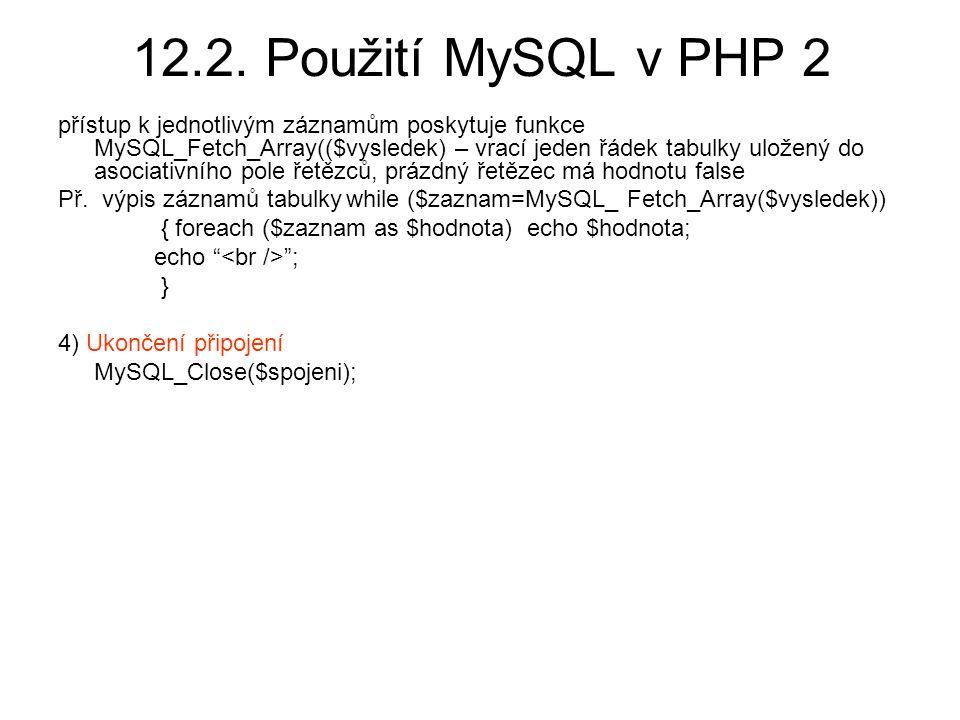 12.2. Použití MySQL v PHP 2 přístup k jednotlivým záznamům poskytuje funkce MySQL_Fetch_Array(($vysledek) – vrací jeden řádek tabulky uložený do asoci
