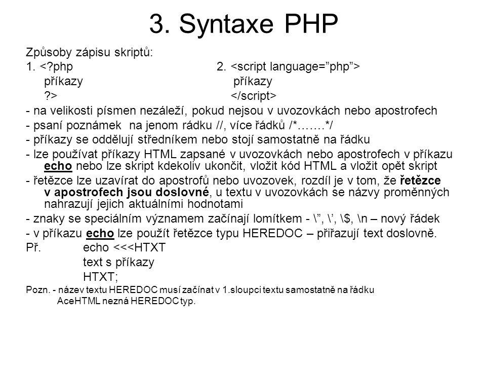 3. Syntaxe PHP Způsoby zápisu skriptů: 1. příkazy ?> - na velikosti písmen nezáleží, pokud nejsou v uvozovkách nebo apostrofech - psaní poznámek na je