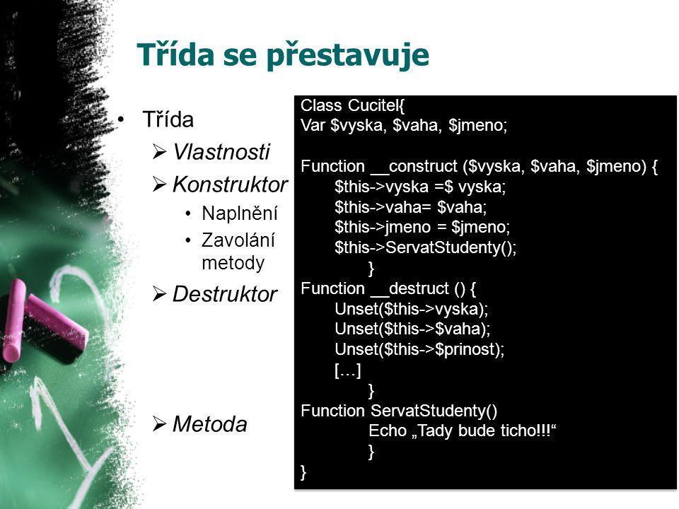 """Třída se přestavuje Třída  Vlastnosti  Konstruktor Naplnění Zavolání metody  Destruktor  Metoda Class Cucitel{ Var $vyska, $vaha, $jmeno; Function __construct ($vyska, $vaha, $jmeno) { $this->vyska =$ vyska; $this->vaha= $vaha; $this->jmeno = $jmeno; $this->ServatStudenty(); } Function __destruct () { Unset($this->vyska); Unset($this->$vaha); Unset($this->$prinost); […] } Function ServatStudenty() Echo """"Tady bude ticho!!! } Class Cucitel{ Var $vyska, $vaha, $jmeno; Function __construct ($vyska, $vaha, $jmeno) { $this->vyska =$ vyska; $this->vaha= $vaha; $this->jmeno = $jmeno; $this->ServatStudenty(); } Function __destruct () { Unset($this->vyska); Unset($this->$vaha); Unset($this->$prinost); […] } Function ServatStudenty() Echo """"Tady bude ticho!!! }"""