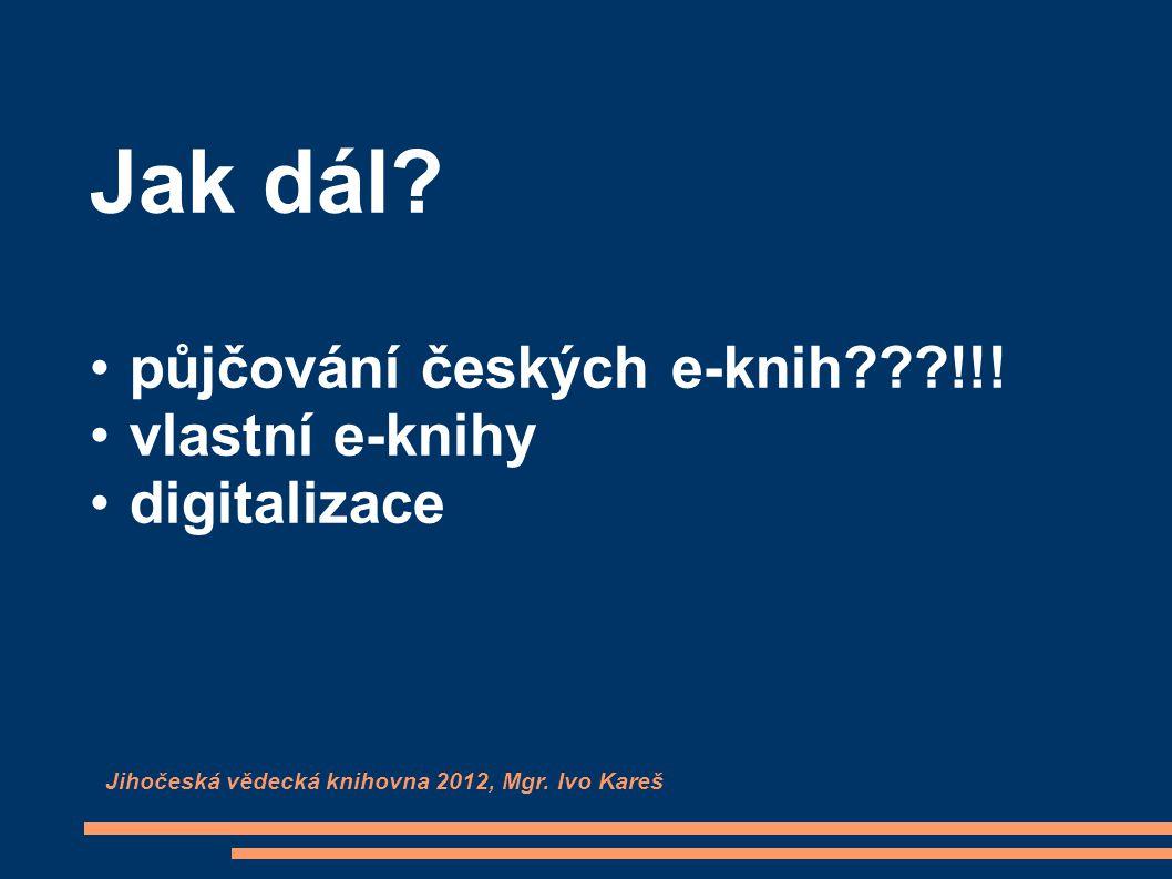 Jak dál? půjčování českých e-knih???!!! vlastní e-knihy digitalizace Jihočeská vědecká knihovna 2012, Mgr. Ivo Kareš