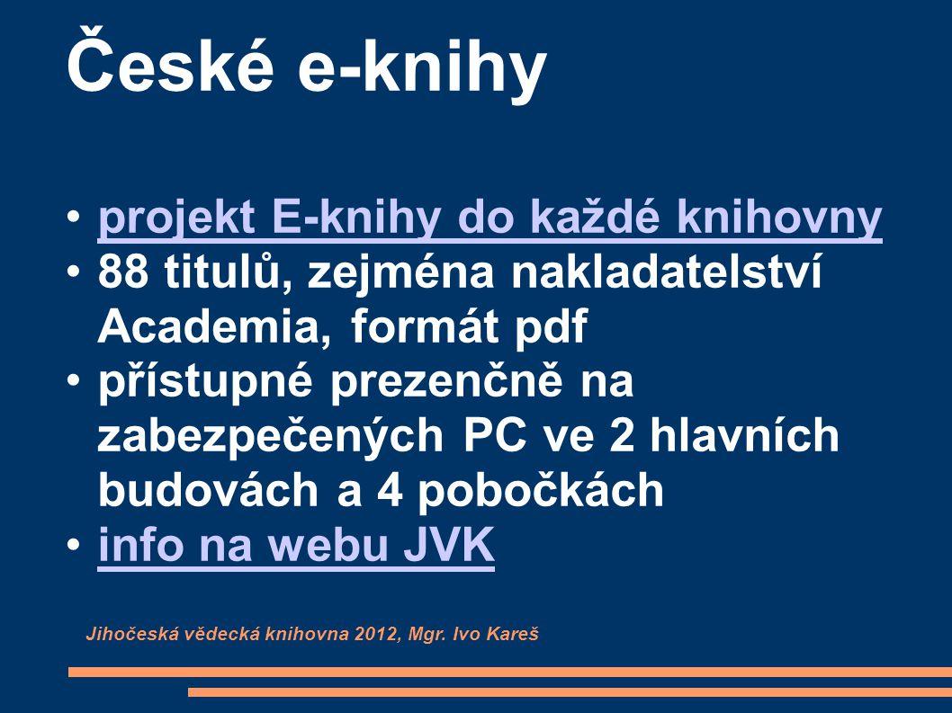 České e-knihy projekt E-knihy do každé knihovny 88 titulů, zejména nakladatelství Academia, formát pdf přístupné prezenčně na zabezpečených PC ve 2 hlavních budovách a 4 pobočkách info na webu JVK Jihočeská vědecká knihovna 2012, Mgr.
