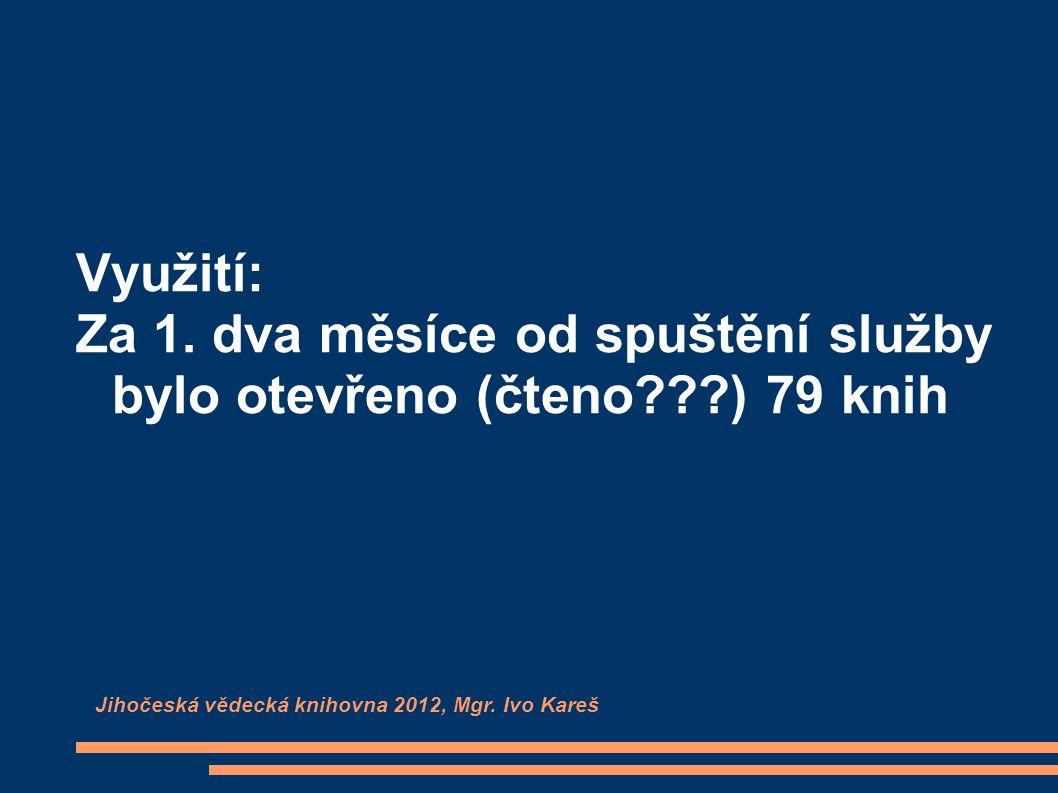 Využití: Za 1. dva měsíce od spuštění služby bylo otevřeno (čteno???) 79 knih Jihočeská vědecká knihovna 2012, Mgr. Ivo Kareš