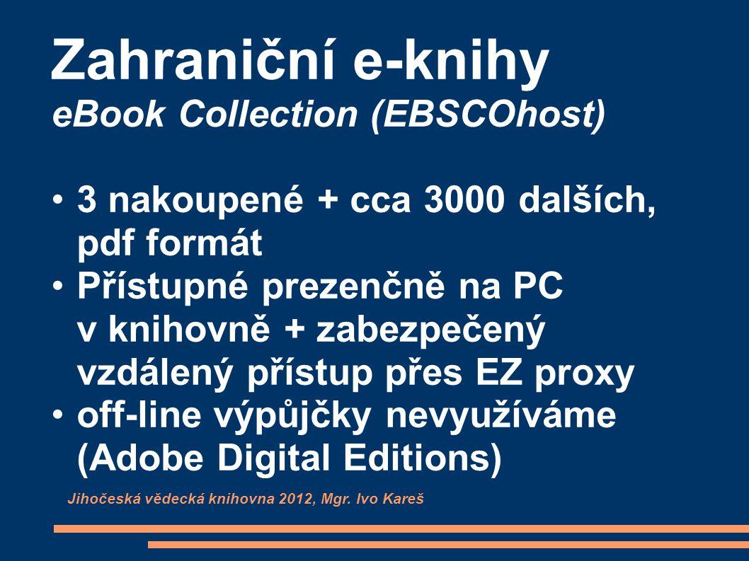 Zahraniční e-knihy eBook Collection (EBSCOhost) 3 nakoupené + cca 3000 dalších, pdf formát Přístupné prezenčně na PC v knihovně + zabezpečený vzdálený přístup přes EZ proxy off-line výpůjčky nevyužíváme (Adobe Digital Editions) Jihočeská vědecká knihovna 2012, Mgr.