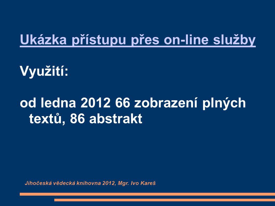 Ukázka přístupu přes on-line služby Využití: od ledna 2012 66 zobrazení plných textů, 86 abstrakt Jihočeská vědecká knihovna 2012, Mgr. Ivo Kareš