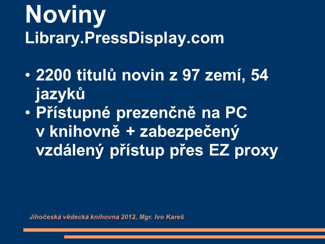 Noviny Library.PressDisplay.com 2200 titulů novin z 97 zemí, 54 jazyků Přístupné prezenčně na PC v knihovně + zabezpečený vzdálený přístup přes EZ proxy Jihočeská vědecká knihovna 2012, Mgr.
