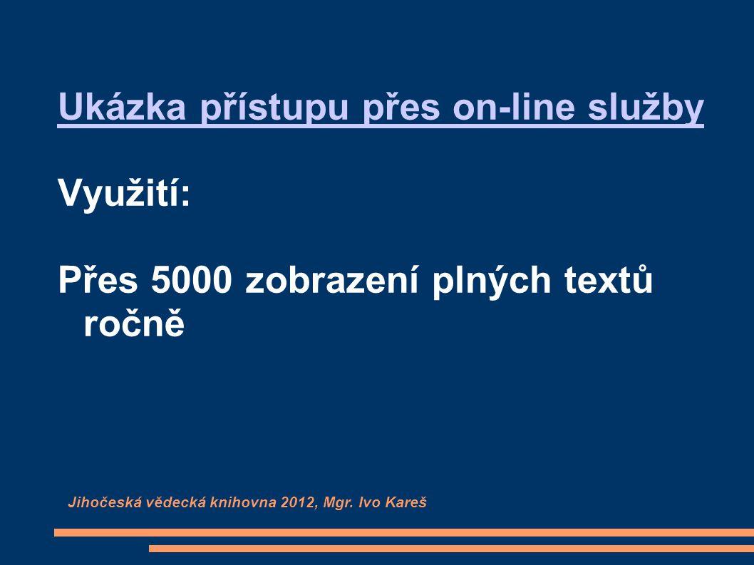 Ukázka přístupu přes on-line služby Využití: Přes 5000 zobrazení plných textů ročně Jihočeská vědecká knihovna 2012, Mgr.