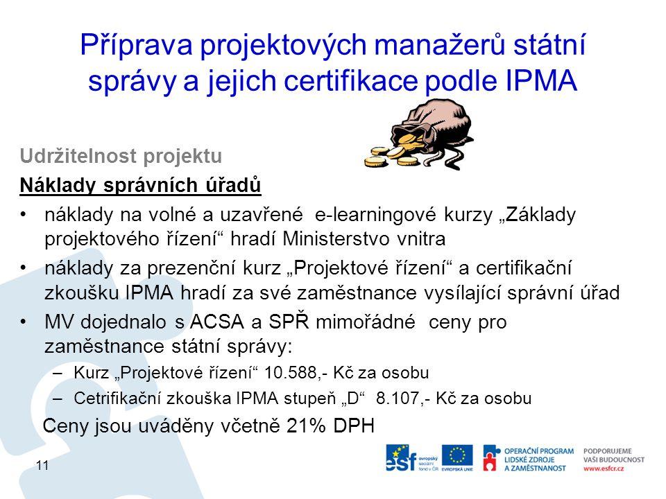 """Příprava projektových manažerů státní správy a jejich certifikace podle IPMA Udržitelnost projektu Náklady správních úřadů náklady na volné a uzavřené e-learningové kurzy """"Základy projektového řízení hradí Ministerstvo vnitra náklady za prezenční kurz """"Projektové řízení a certifikační zkoušku IPMA hradí za své zaměstnance vysílající správní úřad MV dojednalo s ACSA a SPŘ mimořádné ceny pro zaměstnance státní správy: –Kurz """"Projektové řízení 10.588,- Kč za osobu –Cetrifikační zkouška IPMA stupeň """"D 8.107,- Kč za osobu Ceny jsou uváděny včetně 21% DPH 11"""