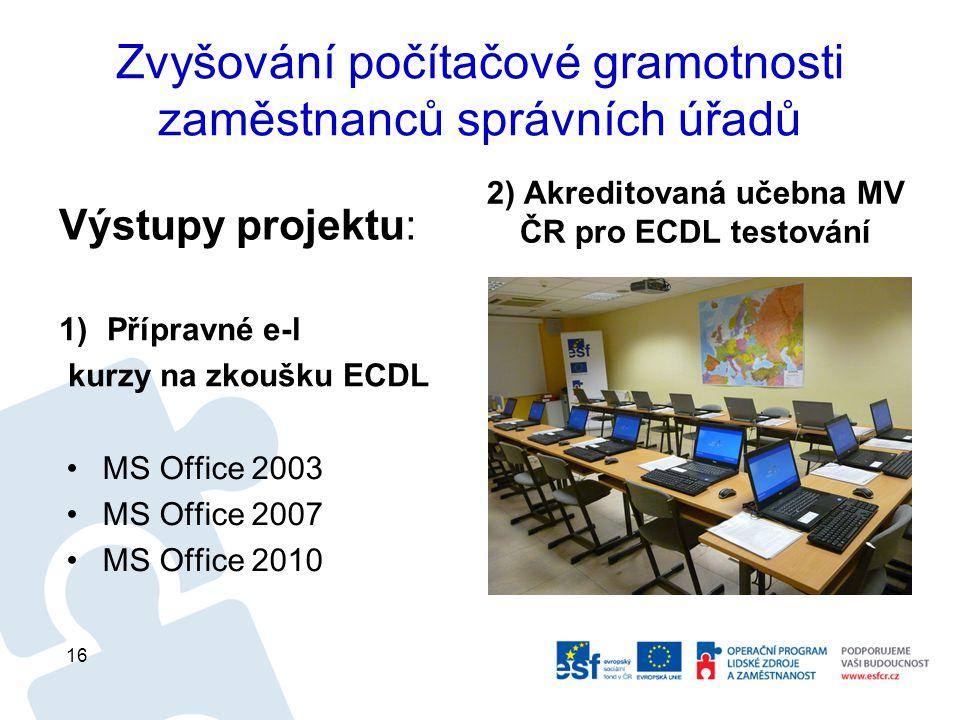 Zvyšování počítačové gramotnosti zaměstnanců správních úřadů 1)Přípravné e-l kurzy na zkoušku ECDL 2) Akreditovaná učebna MV ČR pro ECDL testování 16 MS Office 2003 MS Office 2007 MS Office 2010 Výstupy projektu: