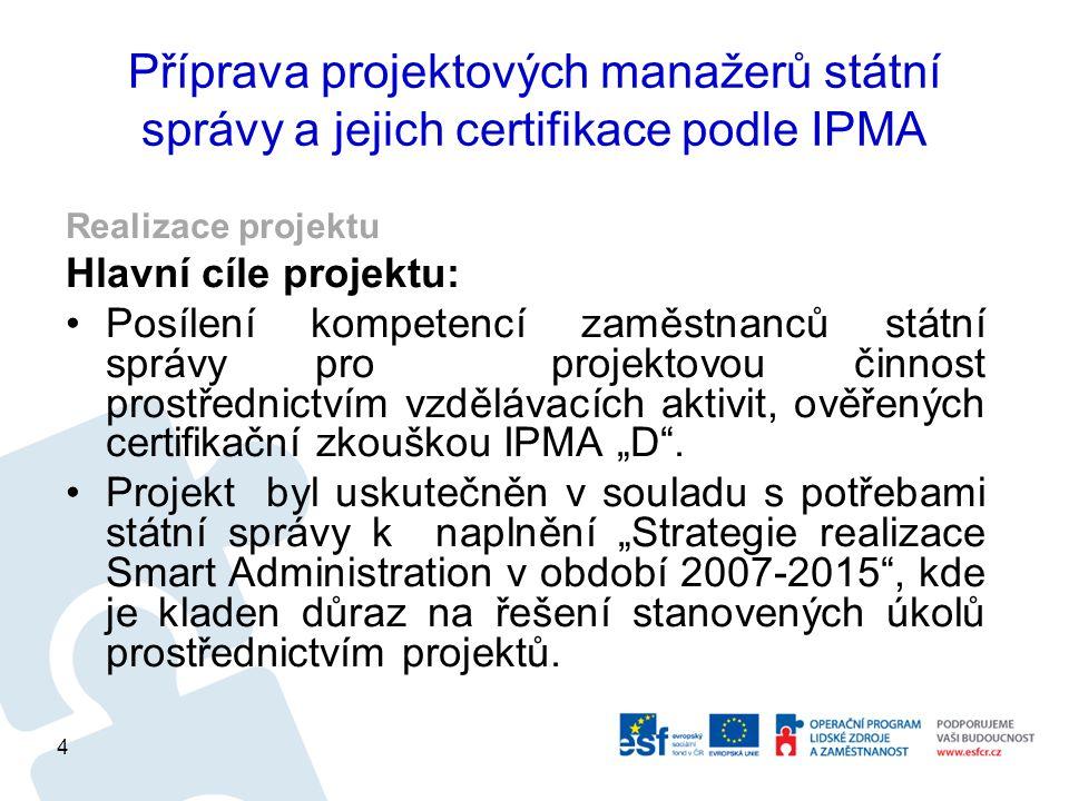"""Příprava projektových manažerů státní správy a jejich certifikace podle IPMA Realizace projektu Hlavní cíle projektu: Posílení kompetencí zaměstnanců státní správy pro projektovou činnost prostřednictvím vzdělávacích aktivit, ověřených certifikační zkouškou IPMA """"D ."""