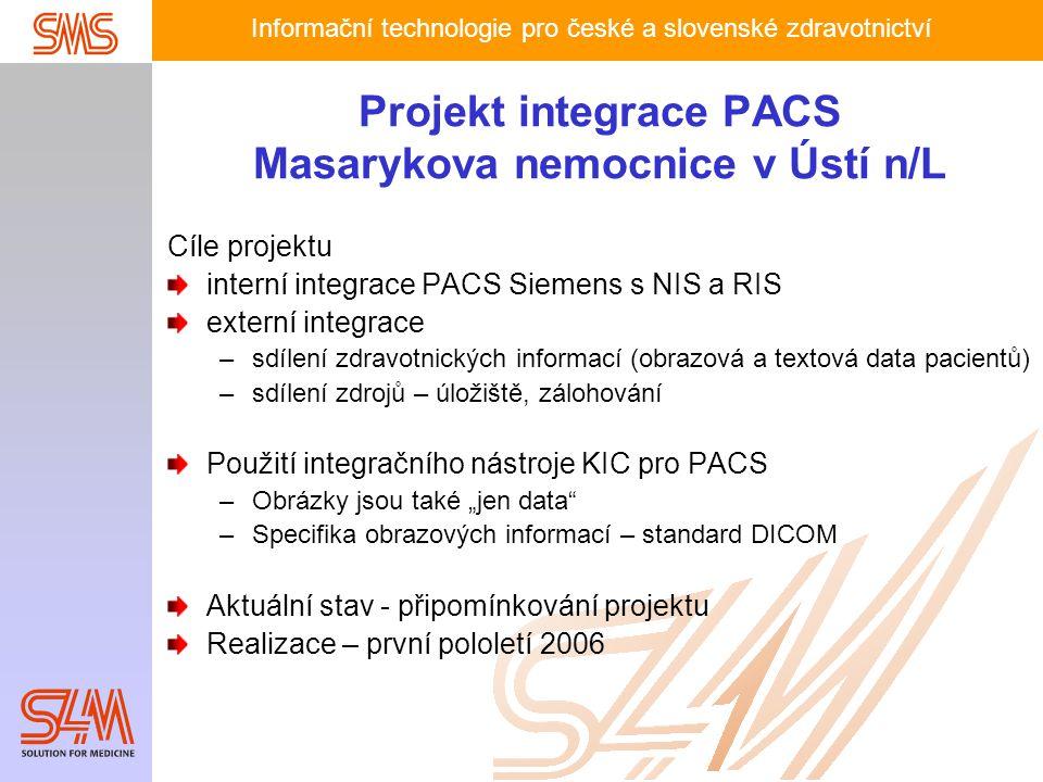 """Informační technologie pro české a slovenské zdravotnictví Projekt integrace PACS Masarykova nemocnice v Ústí n/L Cíle projektu interní integrace PACS Siemens s NIS a RIS externí integrace –sdílení zdravotnických informací (obrazová a textová data pacientů) –sdílení zdrojů – úložiště, zálohování Použití integračního nástroje KIC pro PACS –Obrázky jsou také """"jen data –Specifika obrazových informací – standard DICOM Aktuální stav - připomínkování projektu Realizace – první pololetí 2006"""