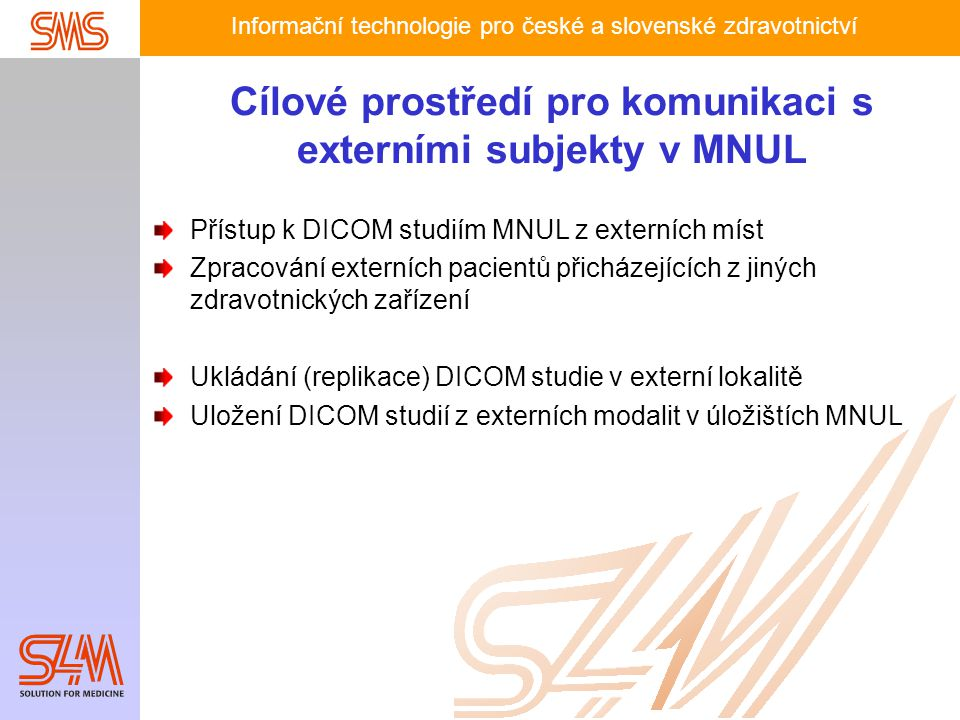 Informační technologie pro české a slovenské zdravotnictví Cílové prostředí pro komunikaci s externími subjekty v MNUL Přístup k DICOM studiím MNUL z externích míst Zpracování externích pacientů přicházejících z jiných zdravotnických zařízení Ukládání (replikace) DICOM studie v externí lokalitě Uložení DICOM studií z externích modalit v úložištích MNUL
