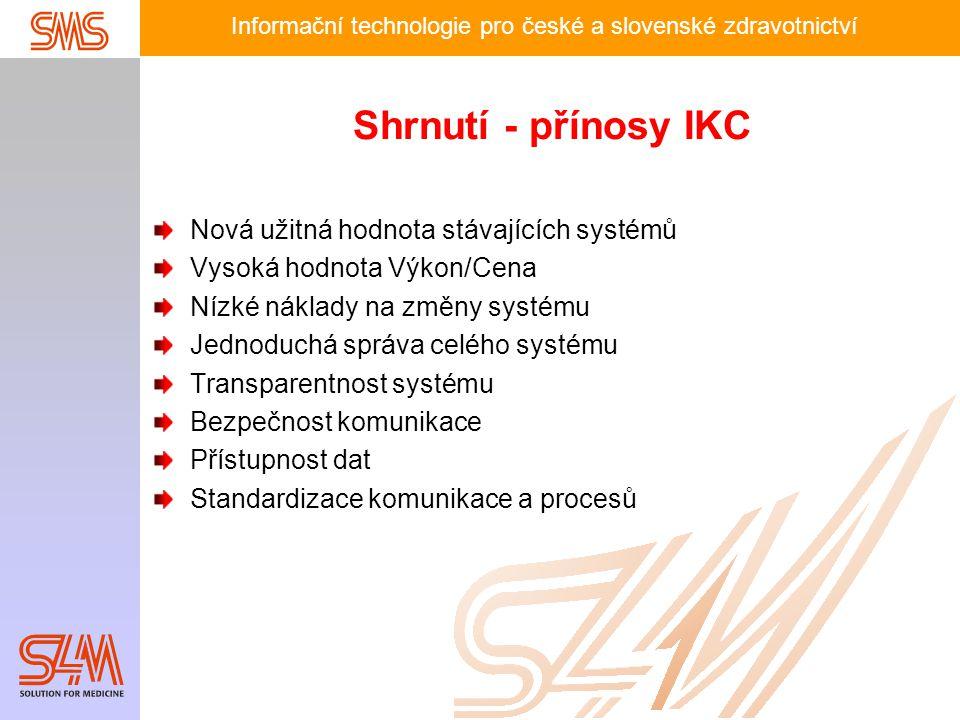 Informační technologie pro české a slovenské zdravotnictví Shrnutí - přínosy IKC Nová užitná hodnota stávajících systémů Vysoká hodnota Výkon/Cena Nízké náklady na změny systému Jednoduchá správa celého systému Transparentnost systému Bezpečnost komunikace Přístupnost dat Standardizace komunikace a procesů