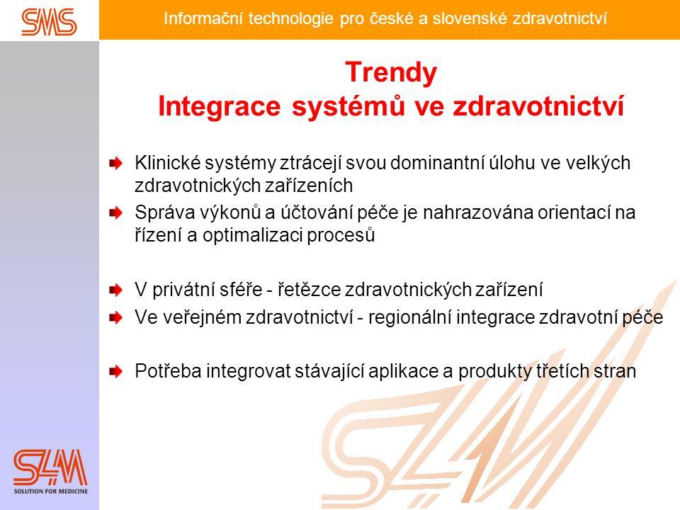 Informační technologie pro české a slovenské zdravotnictví Trendy Integrace systémů ve zdravotnictví Klinické systémy ztrácejí svou dominantní úlohu ve velkých zdravotnických zařízeních Správa výkonů a účtování péče je nahrazována orientací na řízení a optimalizaci procesů V privátní sféře - řetězce zdravotnických zařízení Ve veřejném zdravotnictví - regionální integrace zdravotní péče Potřeba integrovat stávající aplikace a produkty třetích stran