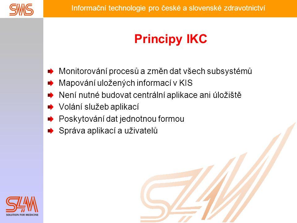 Informační technologie pro české a slovenské zdravotnictví Principy IKC Monitorování procesů a změn dat všech subsystémů Mapování uložených informací v KIS Není nutné budovat centrální aplikace ani úložiště Volání služeb aplikací Poskytování dat jednotnou formou Správa aplikací a uživatelů