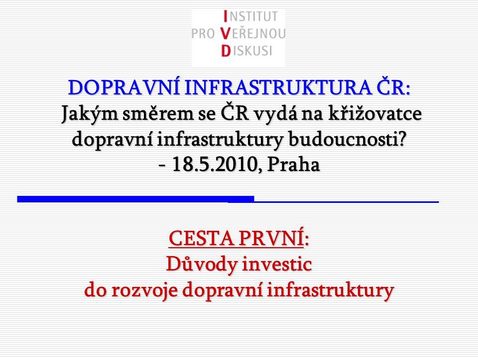 DOPRAVNÍ INFRASTRUKTURA ČR: Jakým směrem se ČR vydá na křižovatce dopravní infrastruktury budoucnosti? - 18.5.2010, Praha CESTA PRVNÍ: Důvody investic