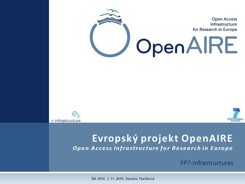 FP7-Infrastructures Evropský projekt OpenAIRE Open Access Infrastructure for Research in Europe BA 2010, 3. 11. 2010, Daniela Tkačíková