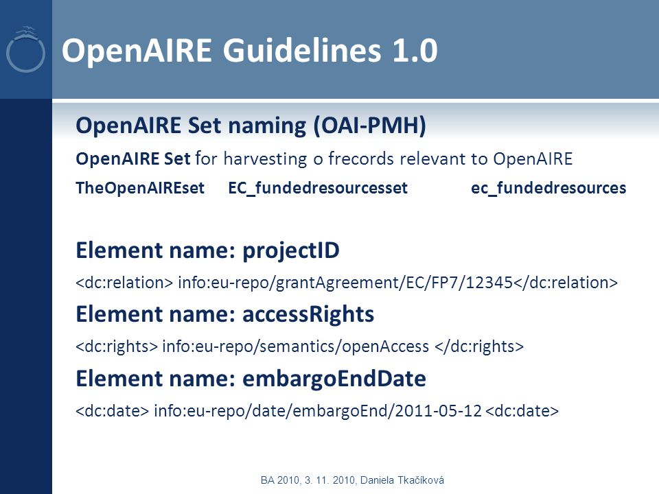 OpenAIRE Guidelines 1.0 OpenAIRE Set naming (OAI-PMH) OpenAIRE Set f or harvesting o frecords relevant to OpenAIRE TheOpenAIREset EC_fundedresourcessetec_fundedresources Element name: projectID info:eu-repo/grantAgreement/EC/FP7/12345 Element name: accessRights info:eu-repo/semantics/openAccess Element name: embargoEndDate info:eu-repo/date/embargoEnd/2011-05-12 BA 2010, 3.