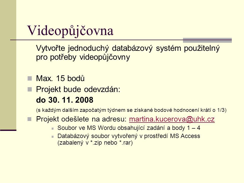 Vytvořte jednoduchý databázový systém použitelný pro potřeby videopůjčovny Max. 15 bodů Projekt bude odevzdán: do 30. 11. 2008 (s každým dalším započa