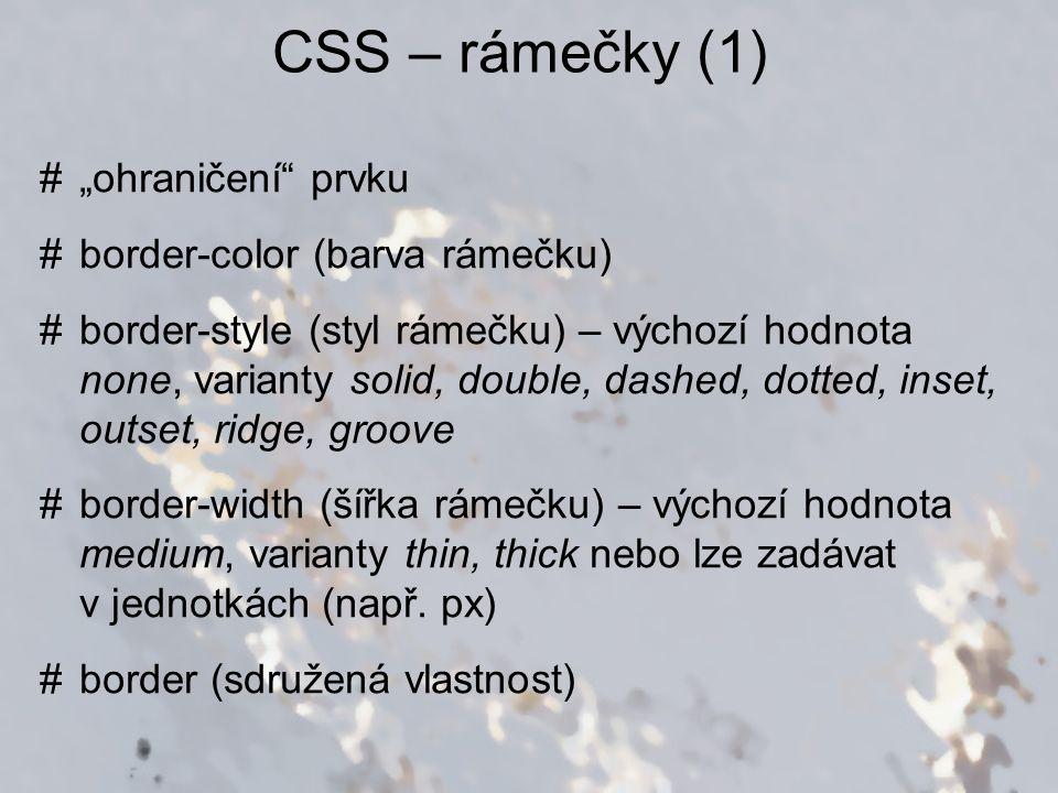 """CSS – rámečky (1) #""""ohraničení prvku #border-color (barva rámečku) #border-style (styl rámečku) – výchozí hodnota none, varianty solid, double, dashed, dotted, inset, outset, ridge, groove #border-width (šířka rámečku) – výchozí hodnota medium, varianty thin, thick nebo lze zadávat v jednotkách (např."""