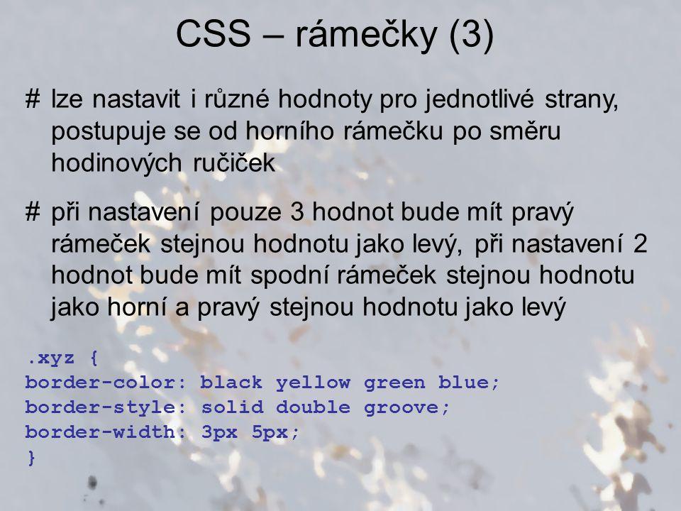 CSS – rámečky (3).xyz { border-color: black yellow green blue; border-style: solid double groove; border-width: 3px 5px; } #lze nastavit i různé hodnoty pro jednotlivé strany, postupuje se od horního rámečku po směru hodinových ručiček #při nastavení pouze 3 hodnot bude mít pravý rámeček stejnou hodnotu jako levý, při nastavení 2 hodnot bude mít spodní rámeček stejnou hodnotu jako horní a pravý stejnou hodnotu jako levý