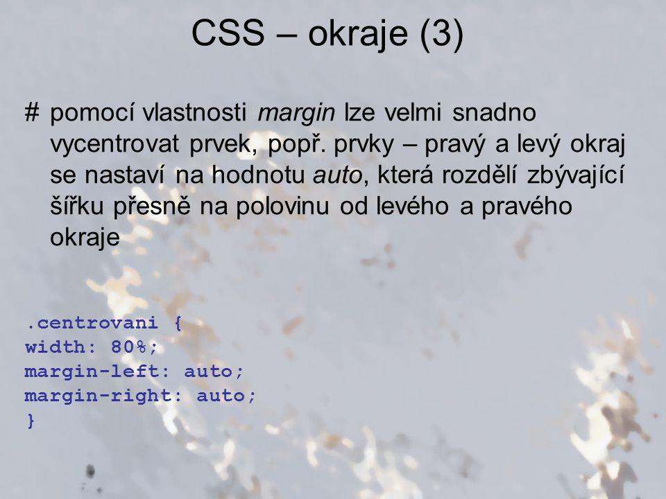 CSS – okraje (3).centrovani { width: 80%; margin-left: auto; margin-right: auto; } #pomocí vlastnosti margin lze velmi snadno vycentrovat prvek, popř.