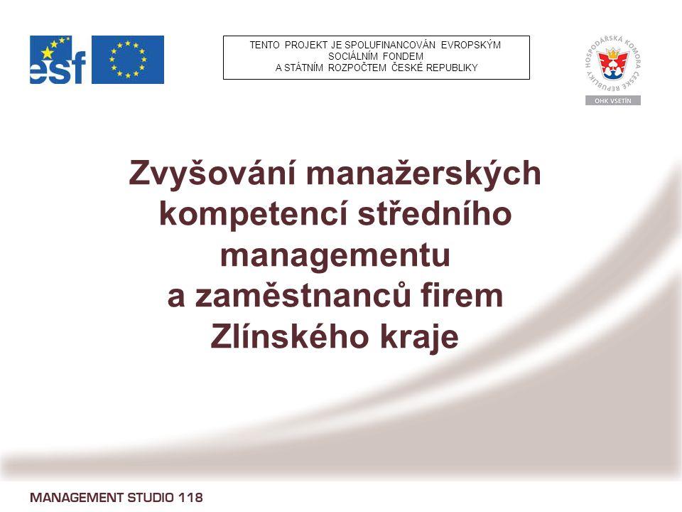 Zvyšování manažerských kompetencí středního managementu a zaměstnanců firem Zlínského kraje TENTO PROJEKT JE SPOLUFINANCOVÁN EVROPSKÝM SOCIÁLNÍM FONDEM A STÁTNÍM ROZPOČTEM ČESKÉ REPUBLIKY