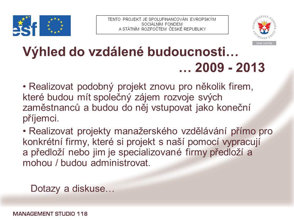 Výhled do vzdálené budoucnosti… … 2009 - 2013 Realizovat podobný projekt znovu pro několik firem, které budou mít společný zájem rozvoje svých zaměstnanců a budou do něj vstupovat jako koneční příjemci.