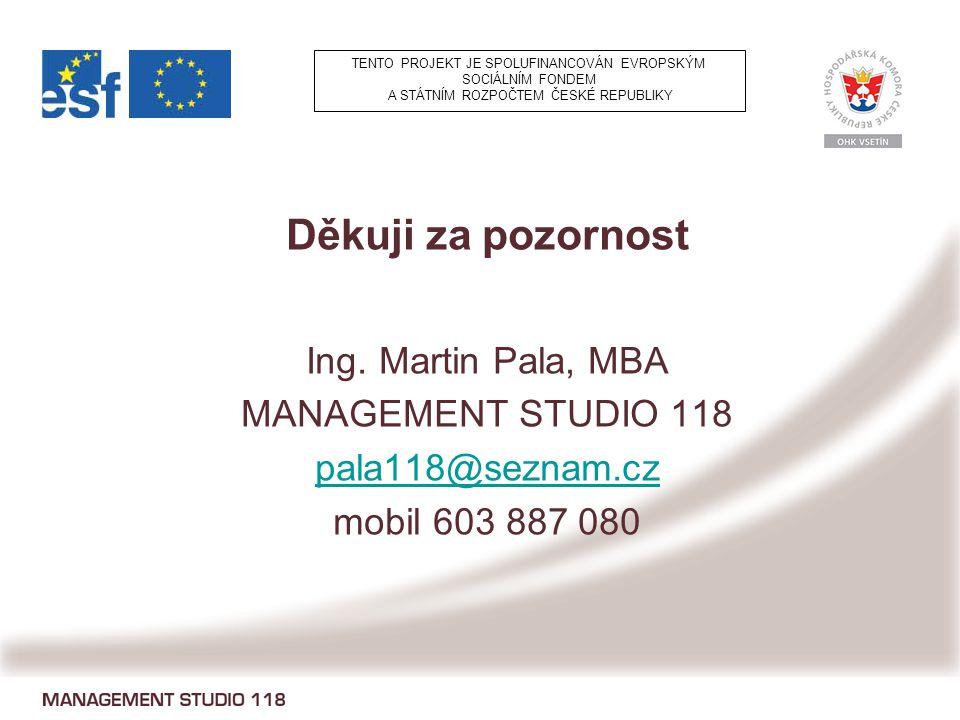 Děkuji za pozornost Ing. Martin Pala, MBA MANAGEMENT STUDIO 118 pala118@seznam.cz mobil 603 887 080 TENTO PROJEKT JE SPOLUFINANCOVÁN EVROPSKÝM SOCIÁLN