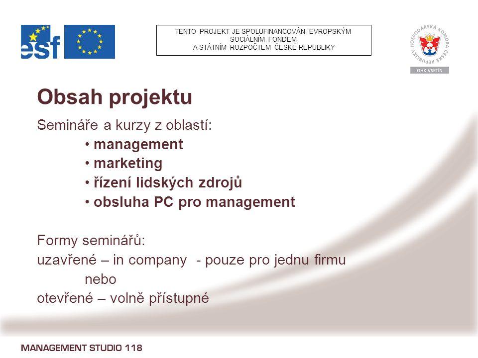 Obsah projektu Semináře a kurzy z oblastí: management marketing řízení lidských zdrojů obsluha PC pro management Formy seminářů: uzavřené – in company - pouze pro jednu firmu nebo otevřené – volně přístupné TENTO PROJEKT JE SPOLUFINANCOVÁN EVROPSKÝM SOCIÁLNÍM FONDEM A STÁTNÍM ROZPOČTEM ČESKÉ REPUBLIKY