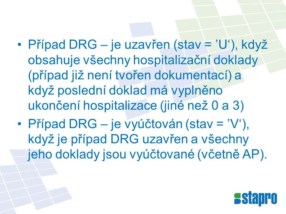 Případ DRG – je uzavřen (stav = 'U'), když obsahuje všechny hospitalizační doklady (případ již není tvořen dokumentací) a když poslední doklad má vyplněno ukončení hospitalizace (jiné než 0 a 3) Případ DRG – je vyúčtován (stav = 'V'), když je případ DRG uzavřen a všechny jeho doklady jsou vyúčtované (včetně AP).
