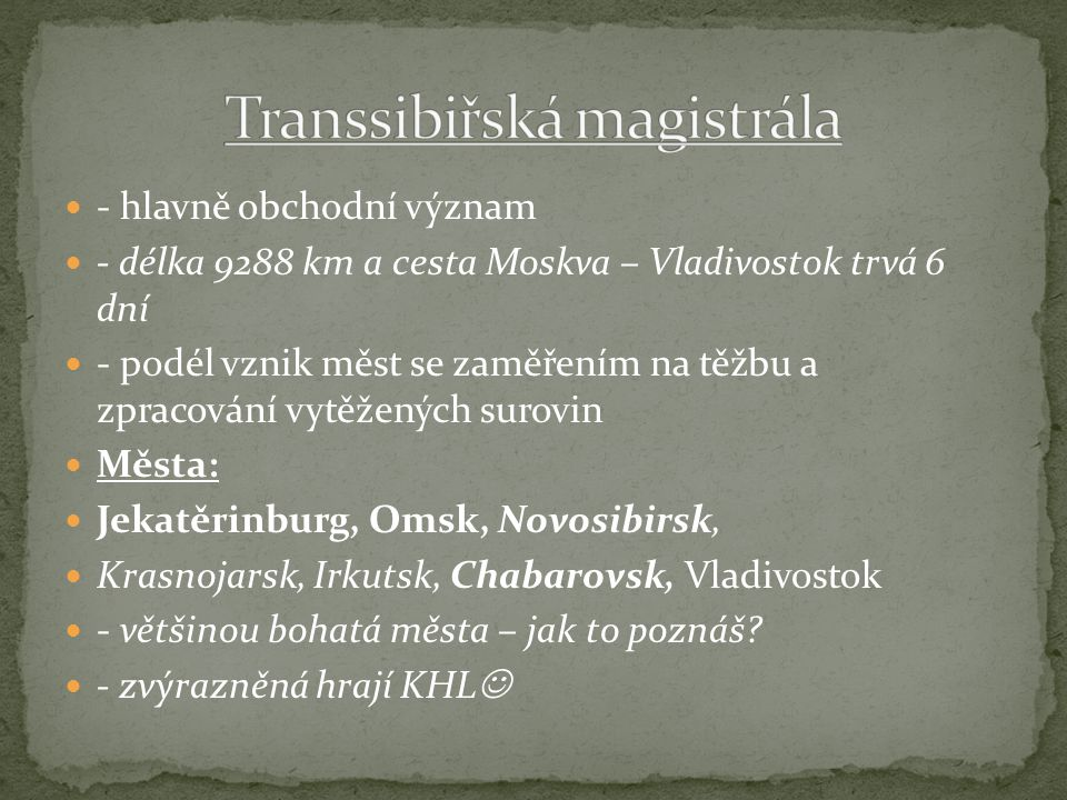 - hlavně obchodní význam - délka 9288 km a cesta Moskva – Vladivostok trvá 6 dní - podél vznik měst se zaměřením na těžbu a zpracování vytěžených surovin Města: Jekatěrinburg, Omsk, Novosibirsk, Krasnojarsk, Irkutsk, Chabarovsk, Vladivostok - většinou bohatá města – jak to poznáš.