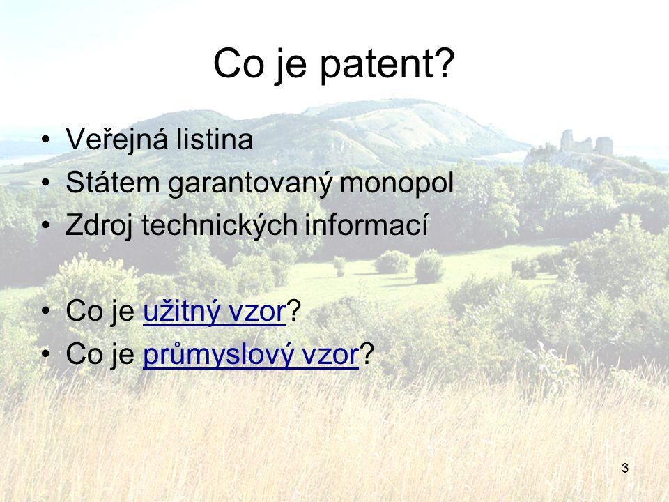 3 Co je patent? Veřejná listina Státem garantovaný monopol Zdroj technických informací Co je užitný vzor?užitný vzor Co je průmyslový vzor?průmyslový