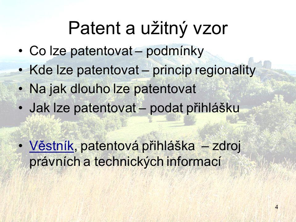 4 Patent a užitný vzor Co lze patentovat – podmínky Kde lze patentovat – princip regionality Na jak dlouho lze patentovat Jak lze patentovat – podat p