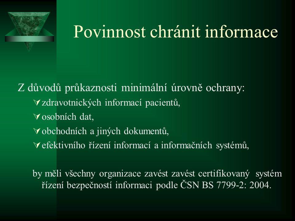 Povinnost chránit informace Z důvodů průkaznosti minimální úrovně ochrany:  zdravotnických informací pacientů,  osobních dat,  obchodních a jiných dokumentů,  efektivního řízení informací a informačních systémů, by měli všechny organizace zavést zavést certifikovaný systém řízení bezpečností informaci podle ČSN BS 7799-2: 2004.