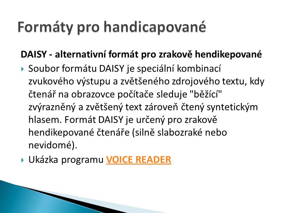 DAISY - alternativní formát pro zrakově hendikepované  Soubor formátu DAISY je speciální kombinací zvukového výstupu a zvětšeného zdrojového textu, kdy čtenář na obrazovce počítače sleduje běžící zvýrazněný a zvětšený text zároveň čtený syntetickým hlasem.