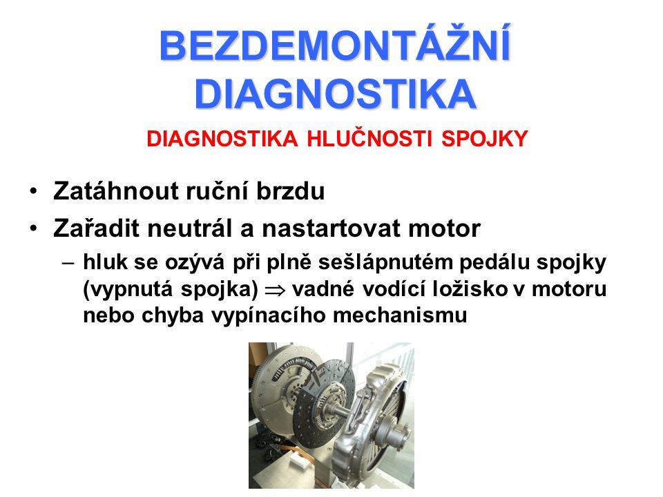 BEZDEMONTÁŽNÍ DIAGNOSTIKA Zatáhnout ruční brzdu Zařadit neutrál a nastartovat motor –hluk se ozývá při plně sešlápnutém pedálu spojky (vypnutá spojka)  vadné vodící ložisko v motoru nebo chyba vypínacího mechanismu DIAGNOSTIKA HLUČNOSTI SPOJKY