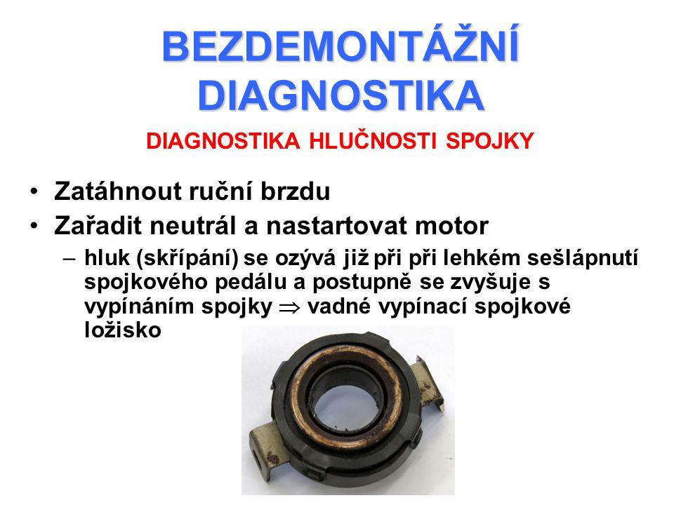 BEZDEMONTÁŽNÍ DIAGNOSTIKA Zatáhnout ruční brzdu Zařadit neutrál a nastartovat motor –hluk (skřípání) se ozývá již při při lehkém sešlápnutí spojkového pedálu a postupně se zvyšuje s vypínáním spojky  vadné vypínací spojkové ložisko DIAGNOSTIKA HLUČNOSTI SPOJKY