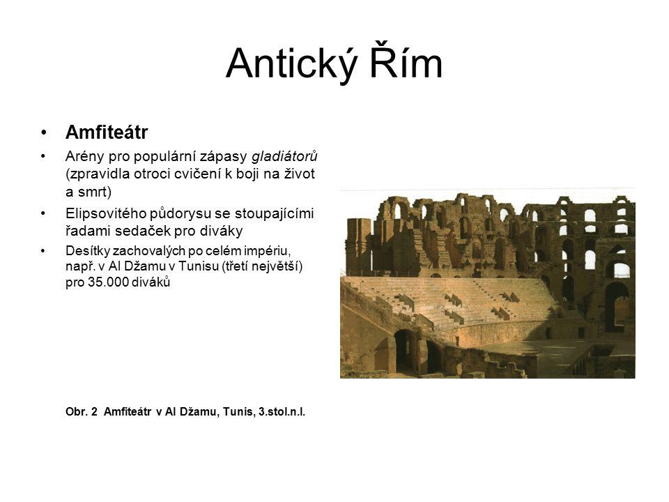 Antický Řím Amfiteátr Arény pro populární zápasy gladiátorů (zpravidla otroci cvičení k boji na život a smrt) Elipsovitého půdorysu se stoupajícími řa