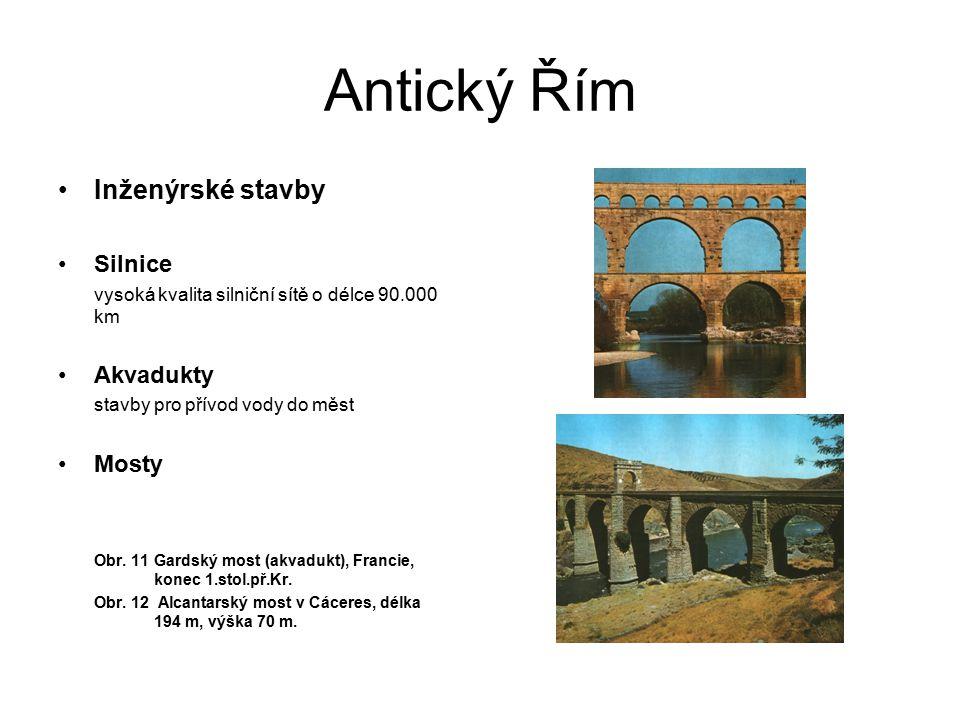 Antický Řím Inženýrské stavby Silnice vysoká kvalita silniční sítě o délce 90.000 km Akvadukty stavby pro přívod vody do měst Mosty Obr. 11 Gardský mo
