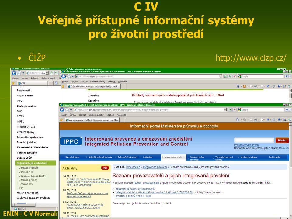 ČIŽP http://www.cizp.cz/ Integrovaná prevence a omezování znečištění http://www.ippc.cz/ Informační portál Ministerstva průmyslu a obchodu Integrovaný registr znečišťování http://www.irz.cz/node/108 Integrovaná prevence a omezování znečištění http://www1.cenia.cz/www/ippc-menu ENIN - C V Normalizace, indikátory ŽP3 C IV Veřejně přístupné informační systémy pro životní prostředí
