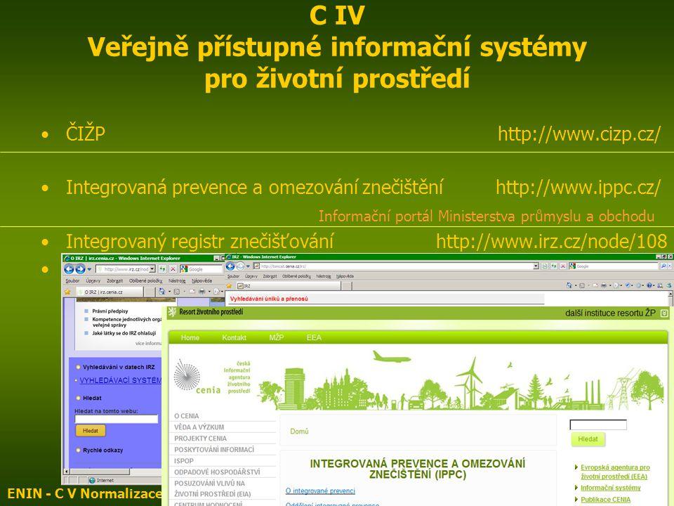 ČIŽP http://www.cizp.cz/ Integrovaná prevence a omezování znečištění http://www.ippc.cz/ Informační portál Ministerstva průmyslu a obchodu Integrovaný registr znečišťování http://www.irz.cz/node/108 Integrovaná prevence a omezování znečištění http://www1.cenia.cz/www/ippc-menu ENIN - C V Normalizace, indikátory ŽP4 C IV Veřejně přístupné informační systémy pro životní prostředí