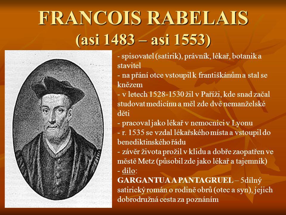 FRANCOIS RABELAIS (asi 1483 – asi 1553) - s- spisovatel (satirik), právník, lékař, botanik a stavitel - na přání otce vstoupil k františkánům a stal se knězem - v letech 1528-1530 žil v Paříži, kde snad začal studovat medicínu a měl zde dvě nemanželské děti - pracoval jako lékař v nemocnici v Lyonu - r.