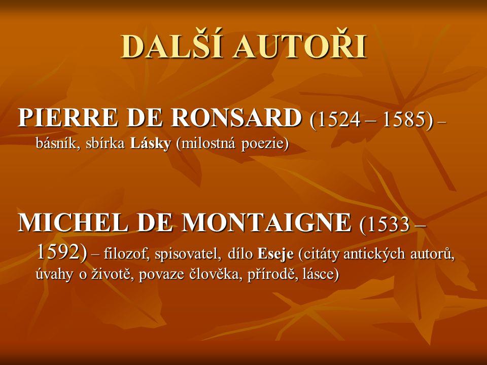 DALŠÍ AUTOŘI PIERRE DE RONSARD (1524 – 1585) – básník, sbírka Lásky (milostná poezie) MICHEL DE MONTAIGNE (1533 – 1592) – filozof, spisovatel, dílo Eseje (citáty antických autorů, úvahy o životě, povaze člověka, přírodě, lásce)