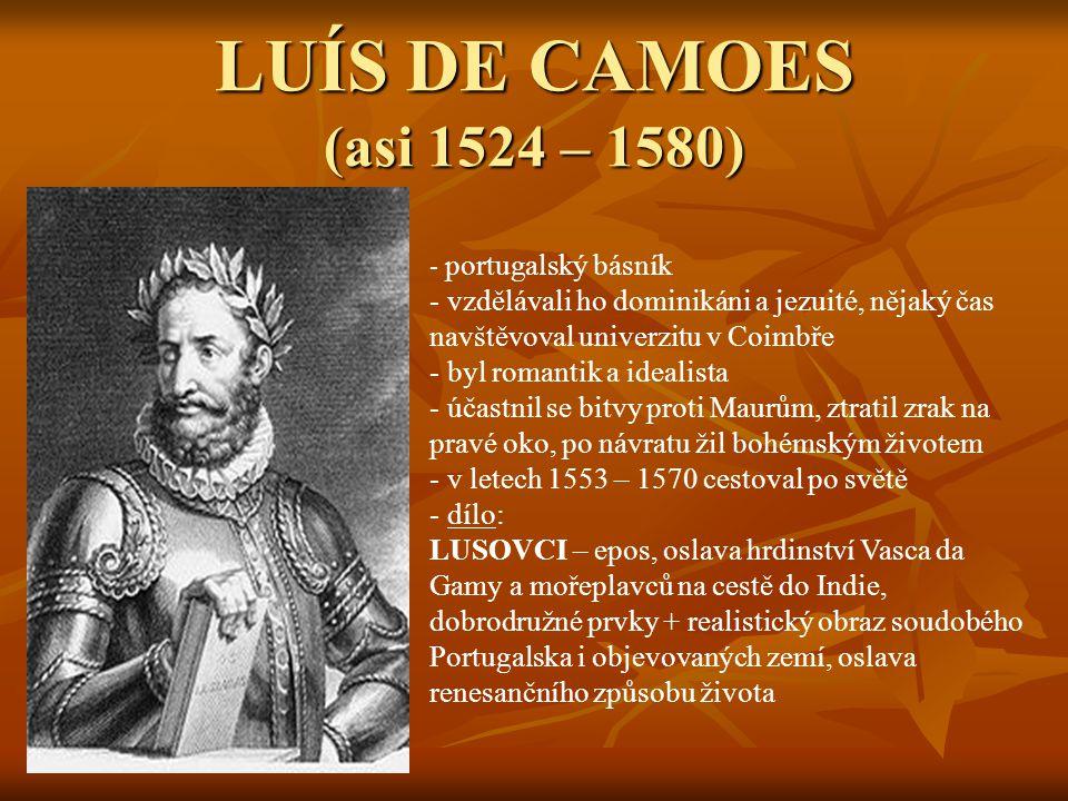 LUÍS DE CAMOES (asi 1524 – 1580) - p- portugalský básník - vzdělávali ho dominikáni a jezuité, nějaký čas navštěvoval univerzitu v Coimbře - byl romantik a idealista - účastnil se bitvy proti Maurům, ztratil zrak na pravé oko, po návratu žil bohémským životem - v letech 1553 – 1570 cestoval po světě - d- dílo: LUSOVCI – epos, oslava hrdinství Vasca da Gamy a mořeplavců na cestě do Indie, dobrodružné prvky + realistický obraz soudobého Portugalska i objevovaných zemí, oslava renesančního způsobu života