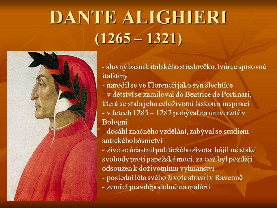 DANTE ALIGHIERI (1265 – 1321) - s- slavný básník italského středověku, tvůrce spisovné italštiny - narodil se ve Florencii jako syn šlechtice - v dětství se zamiloval do Beatrice de Portinari, která se stala jeho celoživotní láskou a inspirací letech 1285 – 1287 pobýval na univerzitě v Bologni - dosáhl značného vzdělání, zabýval se studiem antického básnictví - živě se účastnil politického života, hájil městské svobody proti papežské moci, za což byl později odsouzen k doživotnímu vyhnanství - poslední léta svého života strávil v Ravenně - zemřel pravděpodobně na malárii