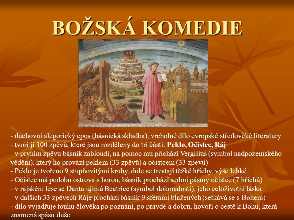 BOŽSKÁ KOMEDIE - duchovní alegorický epos (básnická skladba), vrcholné dílo evropské středověké literatury - tvoří ji 100 zpěvů, které jsou rozděleny do tří částí: Peklo, Očistec, Ráj - v prvním zpěvu básník zabloudí, na pomoc mu přichází Vergilius (symbol nadpozemského vědění), který ho provází peklem (33 zpěvů) a očistcem (33 zpěvů) - Peklo je tvořeno 9 stupňovitými kruhy, dole se trestají těžké hříchy, výše lehké - Očistec má podobu ostrova s horou, básník prochází sedmi pásmy očistce (7 hříchů) - v rajském lese se Danta ujímá Beatrice (symbol dokonalosti), jeho celoživotní láska dalších 33 zpěvech Ráje prochází básník 9 sférami blažených (setkává se s Bohem) - dílo vyjadřuje touhu člověka po poznání, po pravdě a dobru, hovoří o cestě k Bohu, která znamená spásu duše